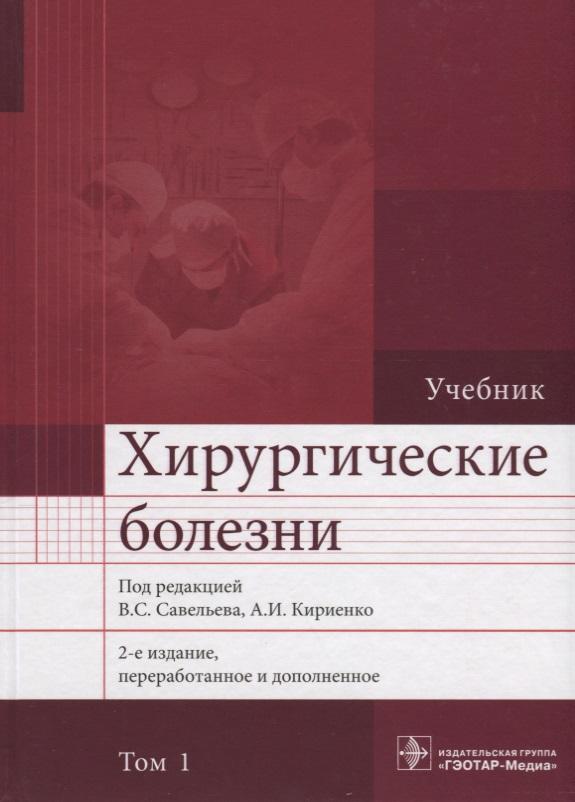 Савельев В., Кириенко А. (ред.) Хирургические болезни. Учебник. В 2 томах. Том 1 а а савельев беседка – это просто