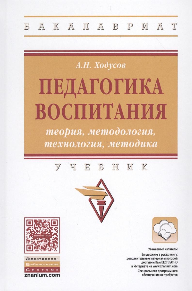 Ходусов А. Педагогика воспитания: теория, методология, технология, методика. Учебник ISBN: 9785160118642