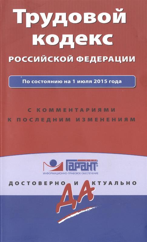 Трудовой кодекс Российской Федерации. По состоянию на 1 июля 2015 года. С комментариями к последним изменениям