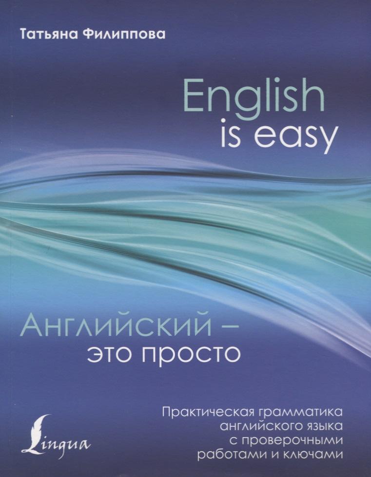 Филиппова Т. English is easy. Английский - это просто. Практическая грамматика английского языка с проверочными работами и ключами ISBN: 9785171045487