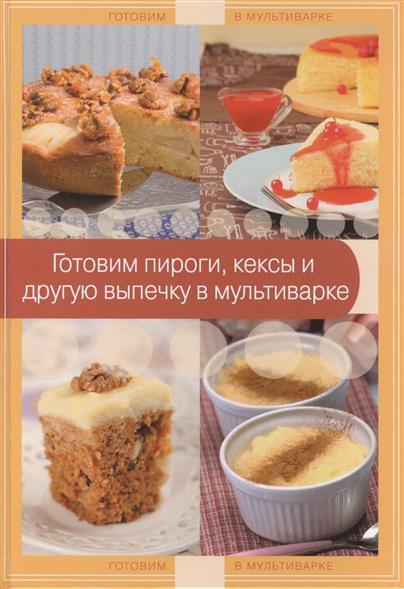 Братушева А. (ред.) Готовим пироги, кексы и другую выпечку в мультиварке экспресс рецепты готовим в мультиварке