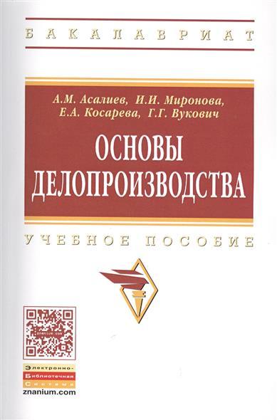 Асалиев А., Миронова И., Косарева Е., Вукович Г. Основы делопроизводства. Учебное пособие
