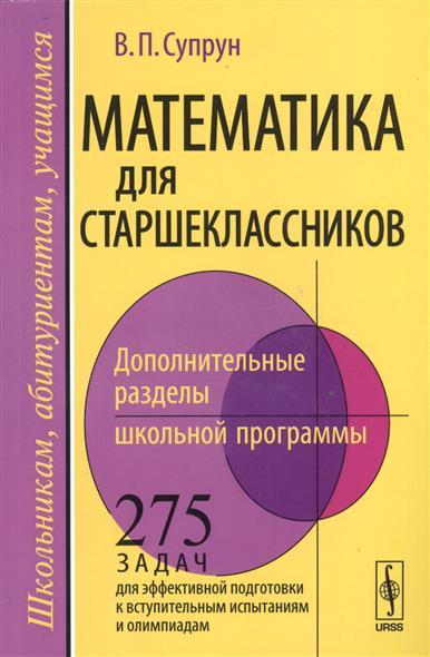 Математика для старшеклассников. Дополнительные разделы школьной программы. 275 задач для эффективной подготовки к вступительным испытаниям и олимпиадам