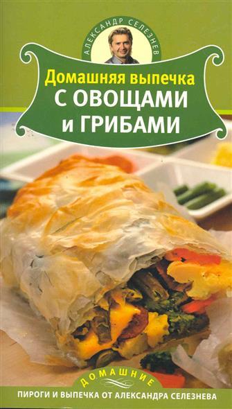 Домашняя выпечка с овощами и грибами