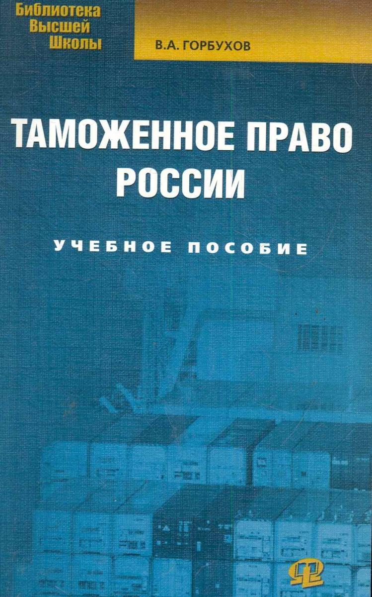 Горбухов В. Таможенное право России Учеб. пос. цена 2017