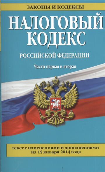 Налоговый кодекс Российской Федерации. Части первая и вторая. Текст с изменениями и дополнениями на 15 января 2014 года