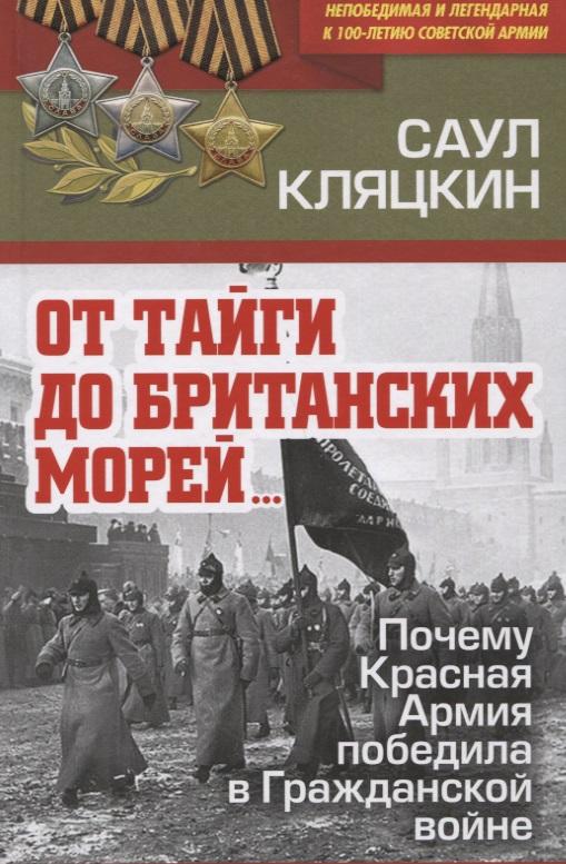 Кляцкин С. От тайги до британских морей…. Почему Красная Армия победила в Гражданской войне алексей исаев пять кругов ада красная армия в котлах