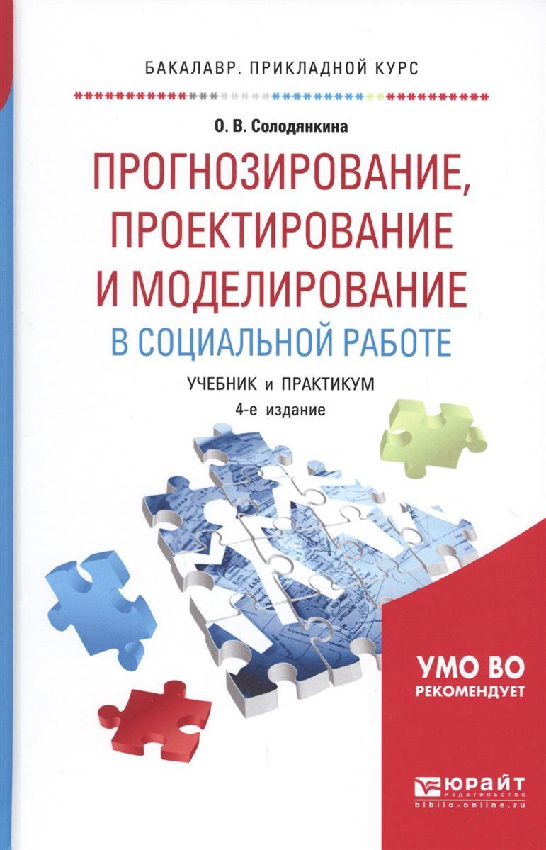 Солодянкина О. Прогнозирование, проектирование и моделирование в социальной работе. Учебник и практикум для прикладного бакалавриата