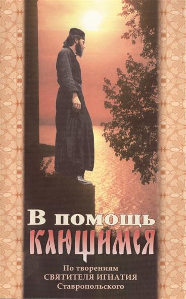 В помощь кающимся. По творениям Святителя Игнатия Ставропольского