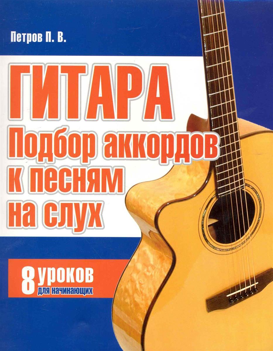 Петров П. Гитара Подбор аккордов к песням на слух 8 уроков для начин. андреев а гитара подбор аккомпанемента