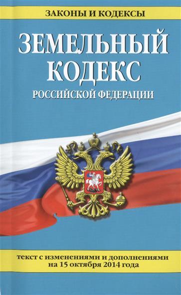 Земельный кодекс Российской Федерации. Текст с изменениями и дополнениями на 15 октября 2014 года