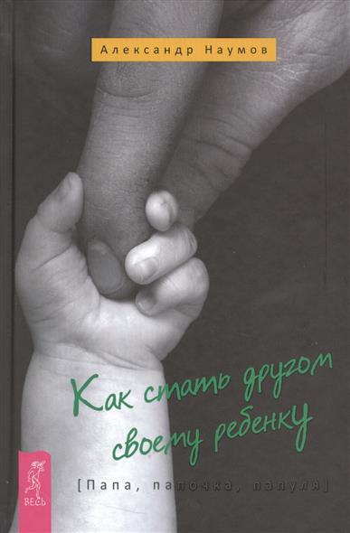 Наумов А. Как стать другом своему ребенку. Папа, папочка, папуля ISBN: 9785957331094 цены онлайн