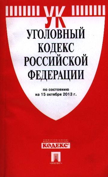 Уголовный кодекс Российской Федерации. По состоянию на 15 октября 2013 года