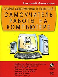 Алексеев Е. Самый современный и понятный самоучитель работы на компьютере (+CD) современный самоучитель работы на компьютере в windows 7 cd с видеокурсом