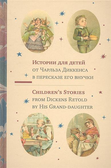 Истории для детей от Чарльза Диккенса в пересказе его внучки. Children`s Stories from Dickens Retold by His Grand-daughter
