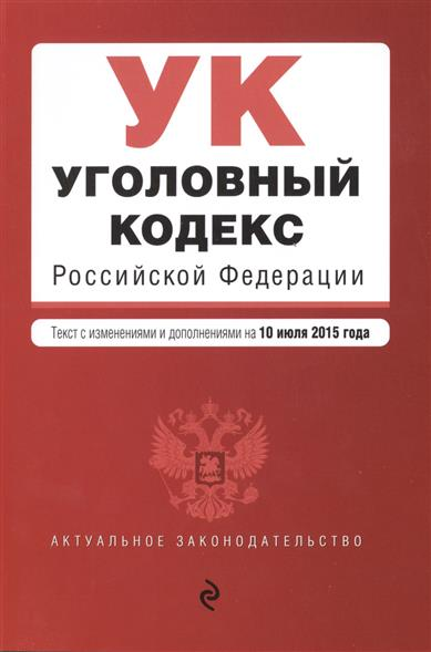 Уголовный кодекс Российской Федерации. Текст с изменениями и дополнениями на 10 июля 2015 года