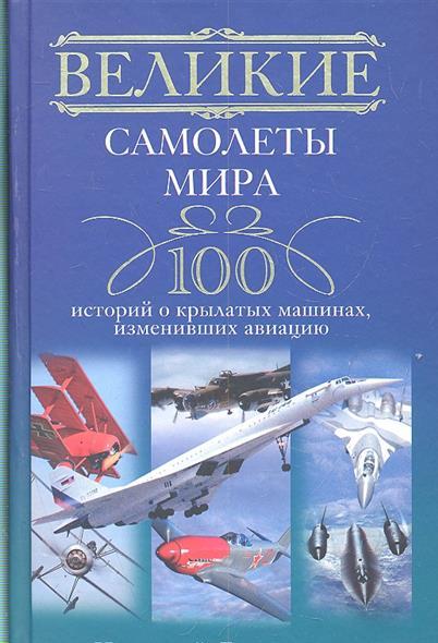 Великие самолеты мира 100 историй о крылатых машинах...
