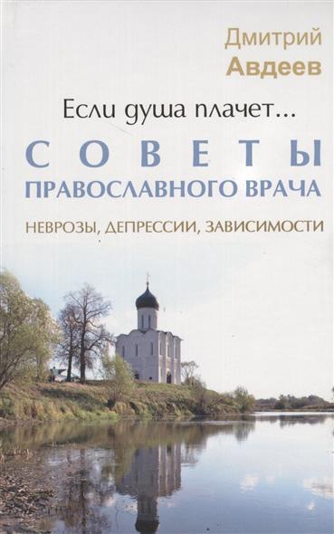 Авдеев Д. Если душа плачет... Советы православного врача. Неврозы, депрессии, зависимости