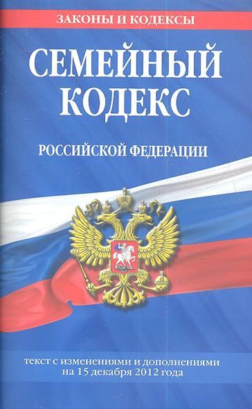 Семейный кодекс Российской Федерации. Текст с изменениями и дополнениями на 15 декабря 2012 года
