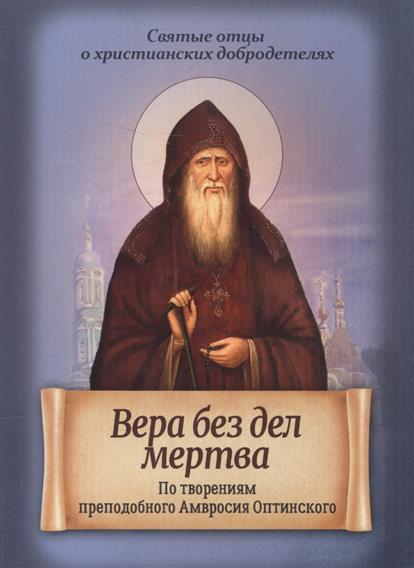 Вера без дел мертва. По творениям преподобного Амвросия Оптинского