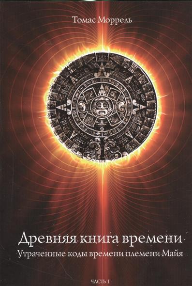 Моррель Т. Древняя книга времени. Часть I. Утраченные коды времени племени Майя. Формирование и толкование диаграмм