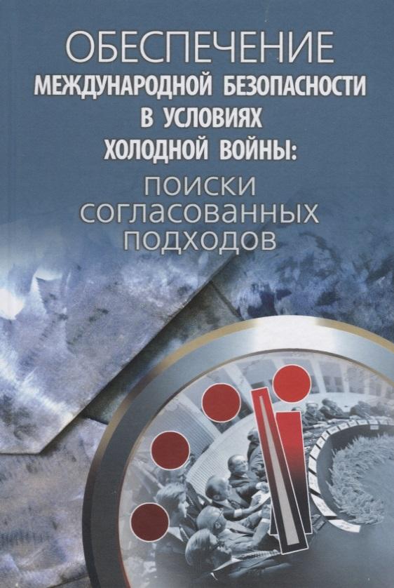 Обеспечение международной безопасности в условиях холодной войны: поиски согласованных подходов