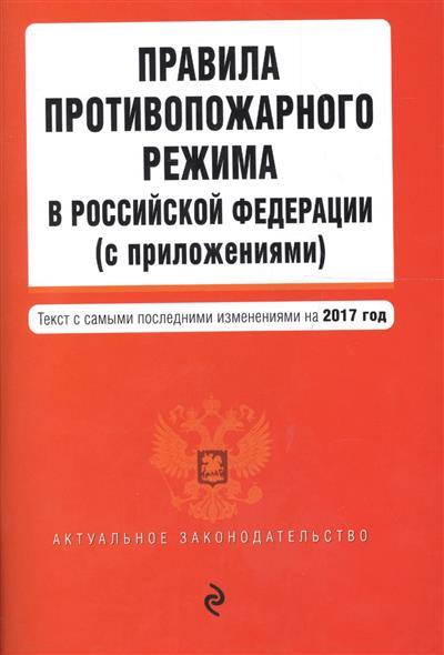 Правила противопожарного режима в Российской Федерации (с приложениями): текст с самыми последними изменениями на 2017 год