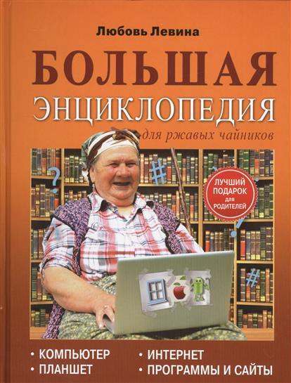 Большая энциклопедия для ржавых чайников: Компьютер, планшет, Интернет, программы и сайты