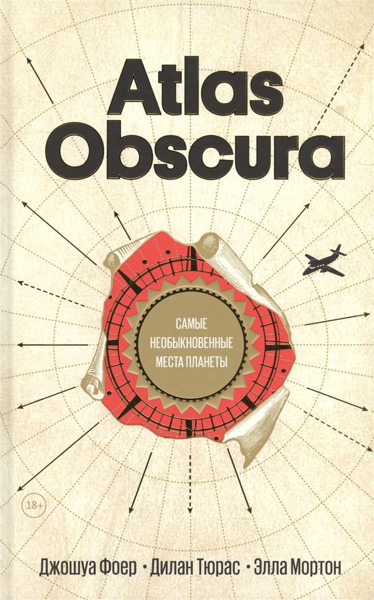 Фоер Дж., Тюрас Д., Мортон Э, Atlas Obscura. Самые необыкновенные места планеты