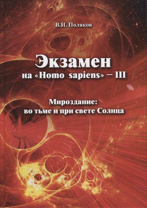Поляков В. Экзамен на Homo sapiens - III. Мироздание: во тьме и при свете Солнца при свете надежды