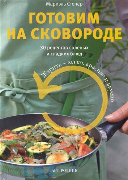 Стенер М. Готовим на сковороде 30 рецептов соленых и сладких блюд 365 рецептов готовим вкусную рыбу