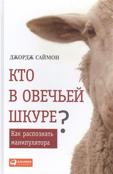 Саймон Дж. Кто в овечьей шкуре? Как распознать манипулятора