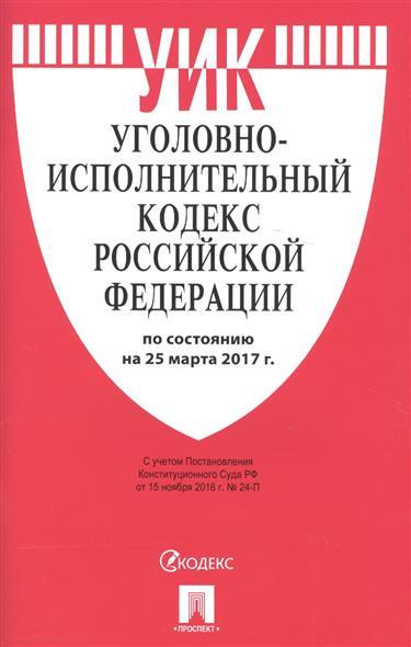 Уголовно-исполнительный кодекс Российской Федерации по состоянию на 25 марта 2017 г.