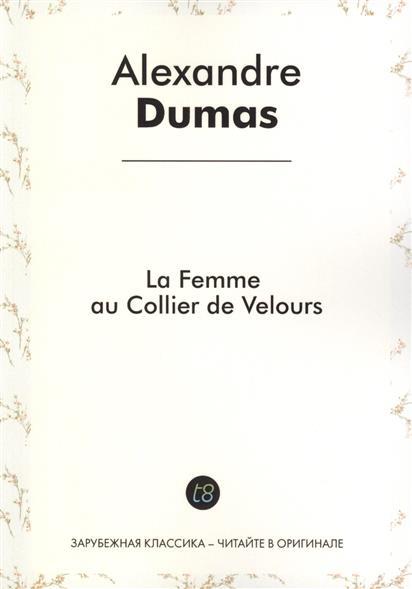 Dumas A. La Femme au Collier de Velours. Roman d`aventures en francais. 1850 = Женщина с бархаткой на шее. Приключенческий роман на французском языке