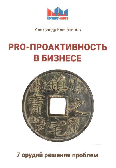 Ельчанинов А. PRO-проактивность в бизнесе. 7 орудий решения проблем
