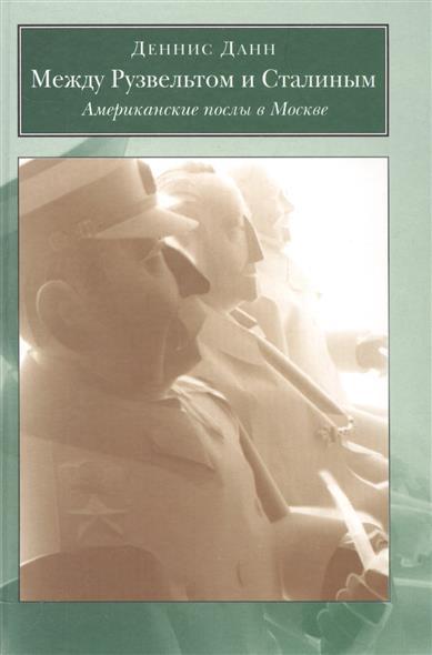 Данн Д. Между Рузвельтом и Сталиным. Американские послы в Москвы девос д заново открывая американские ценности