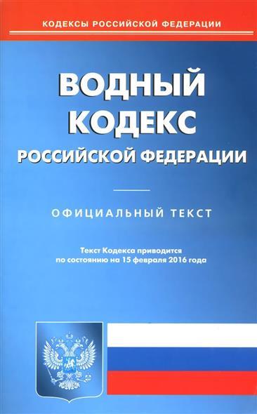 Водный кодекс Российской Федерации. На 15 февраля 2016 г.