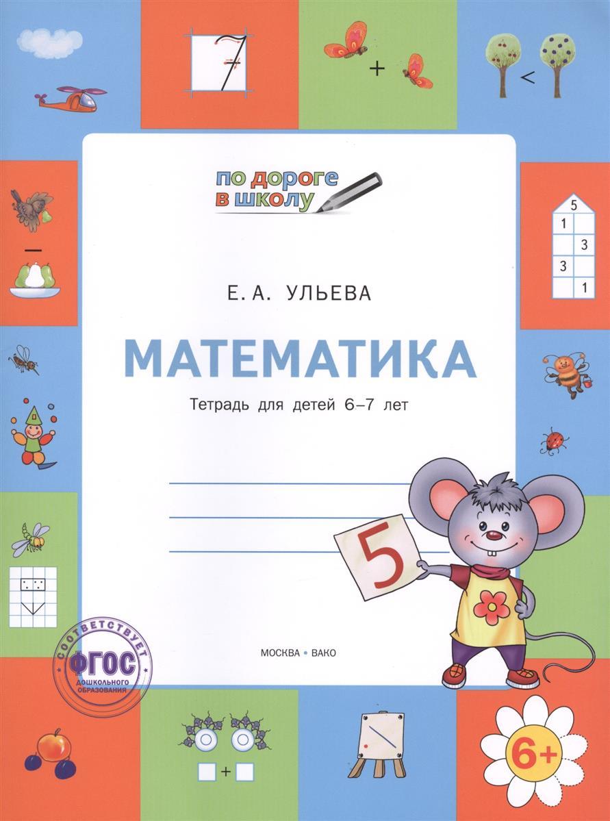 Ульева Е. Математика. Тетрадь для детей 6-7 лет демонстрационный материал математика для детей 6 7 лет фгос