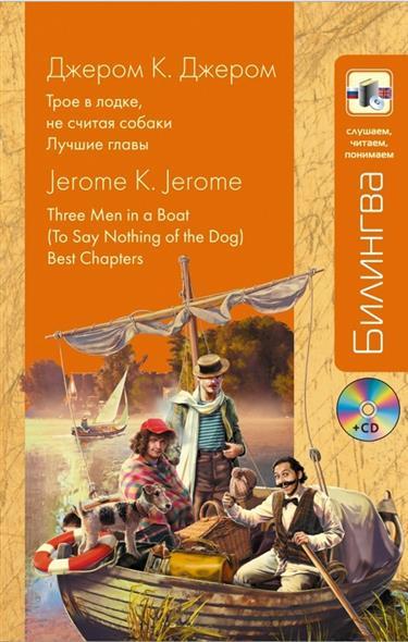 Джером Дж. Трое в лодке не считая собаки. Лучшие главы. Three Men in f Boat To Say Nothing of the Dog. Best Chapters (+CD)