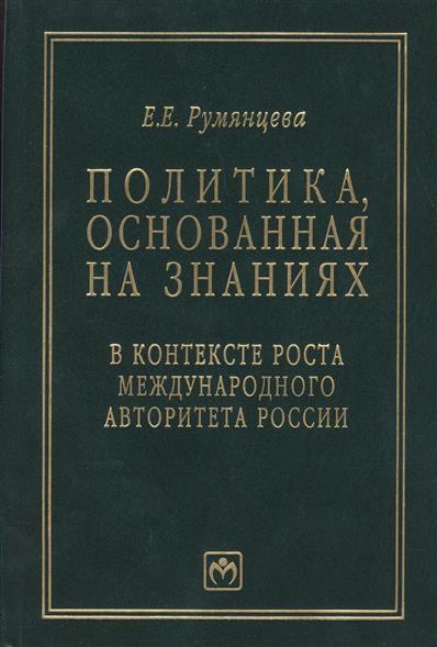 Политика, основанная на знаниях, в контексте роста международного авторитета России (статьи, лекции, выступления и экспертные оценки политических решений)