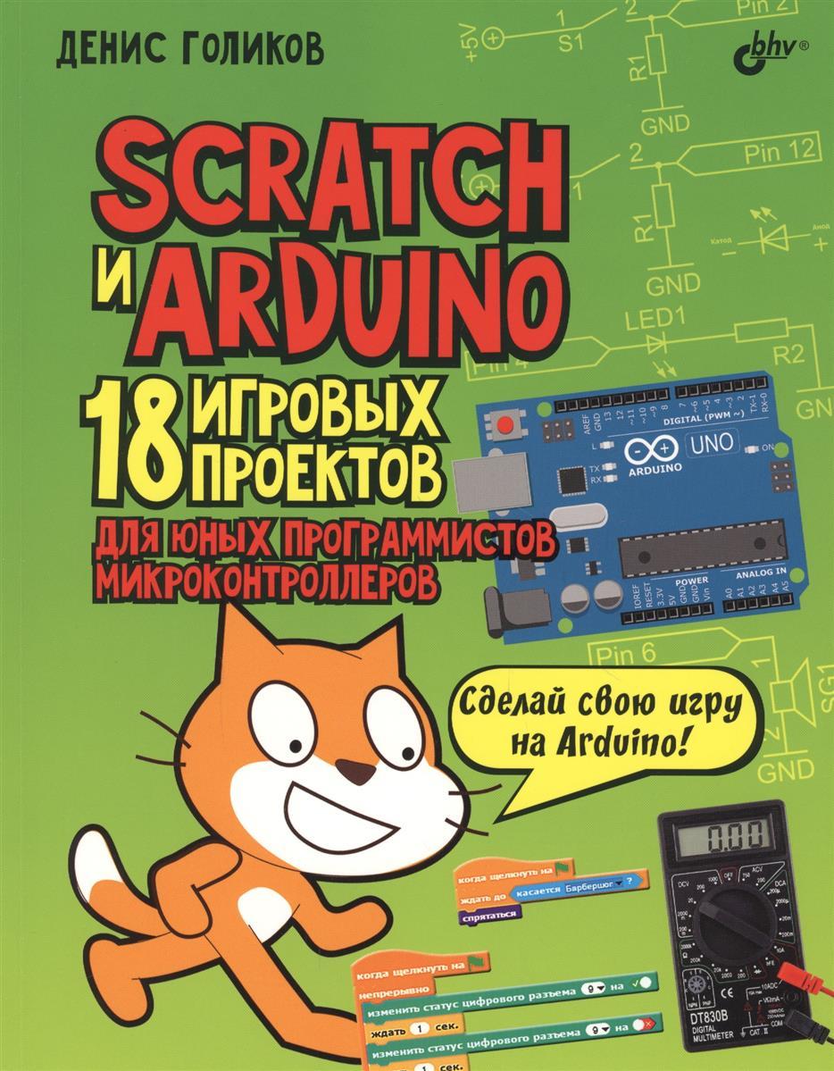 Голиков Д. Scratch и Arduino. 18 игровых проектов для юных программистов микроконтроллеров конструктор arduino дерзай scratch arduino 18 проектов для юных программистов книга 978 5 9775 3959 3
