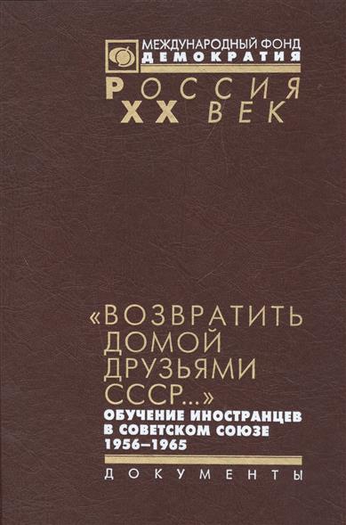 """""""Возвратить домой друзьями СССР..."""" обучение иностранцев в Советском Союзе 1956-1965"""