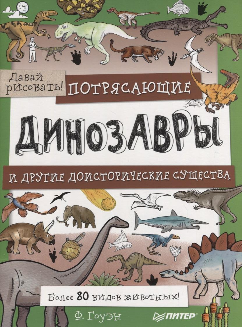 Гоуэн Ф. Давай рисовать! Потрясающие динозавры и другие доисторические существа. Более 80 видов животных! ISBN: 9785001161103 динозавры и другие доисторические животные детская энциклопедия