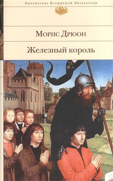 Дрюон М. Железный король ISBN: 9785699943029 дрюон морис когда король губит францию