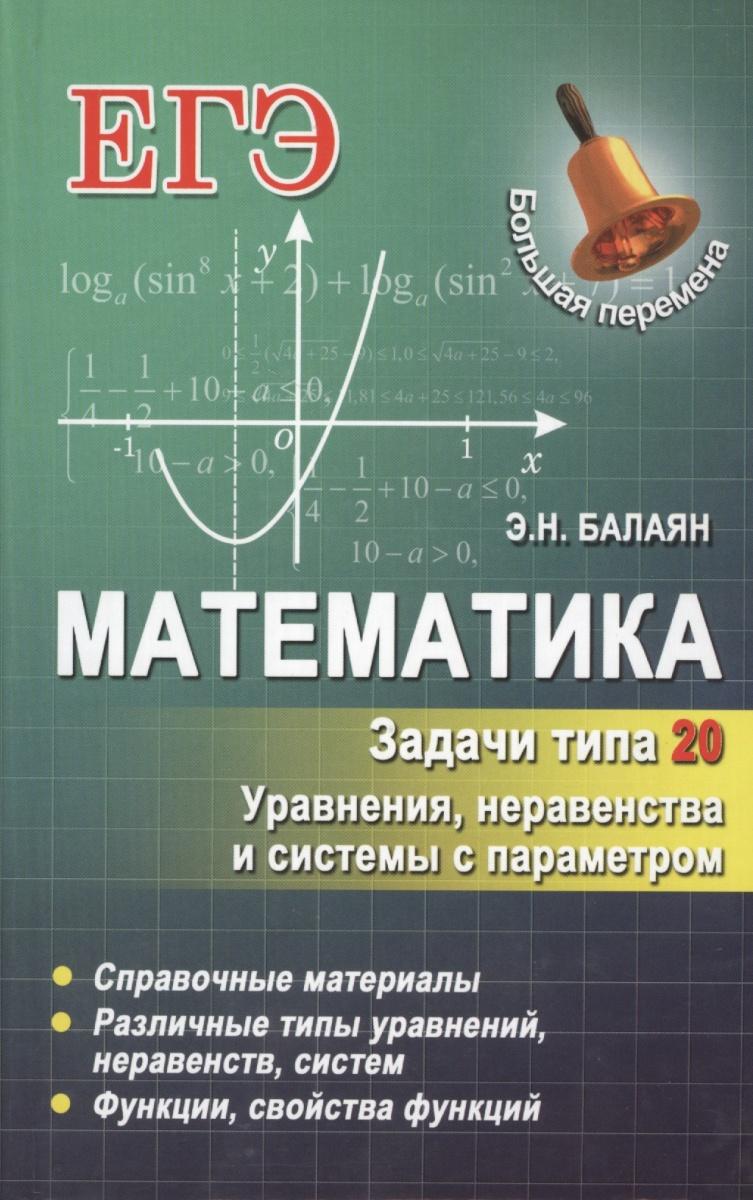 Балаян Э. Математика. Задачи типа 20. Уравнения, неравенства и системы с параметром. Справочные материалы. Различные типы уравнений, неравенств, систем. Функции, свойства функций