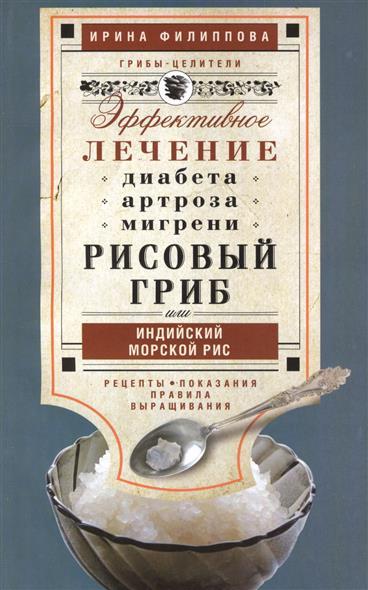 Филиппова И. Рисовый гриб, или Индийский морской рис. Эффективное лечение диабета, артрита, мигрени. Рецепты. Показания. Правила выращивания
