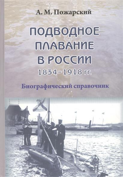 Пожарский А. Подводное плавание в России. 1834–1918. Биографический справочник