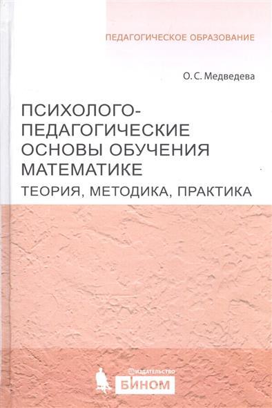 Психолого-педагогические основы обучения математике. Теория, методика, практика