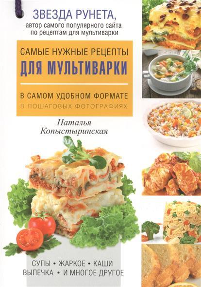 Копыстыринская Н. Самые нужные рецепты для мультиварки в самом удобном формате. В пошаговых фотографиях самые нужные кулинарные рецепты для дачи и пикника