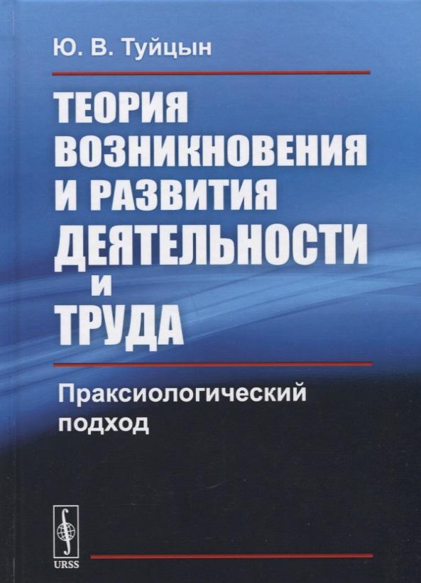 Теория возникновения и развития деятельности и труда: Праксиологический подход